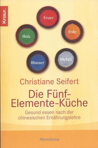 Die Fünf-Elemente-Küche. Gesund essen nach der chinesischen Ernährungslehre Christiane Seifert