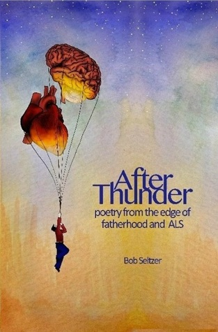 After Thunder: Poetry from the Edge of Fatherhood and ALS Bob Seltzer