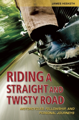 Riding a Straight and Twisty Road: Motorcycles, Fellowship, and Personal Journeys James Hesketh
