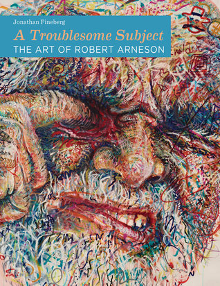 A Troublesome Subject: The Art of Robert Arneson  by  Jonathan Fineberg