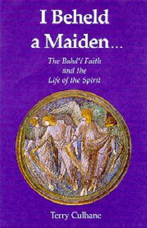 I Beheld a Maiden--: The Bahai Faith and the Life of the Spirit  by  Terry Culhane