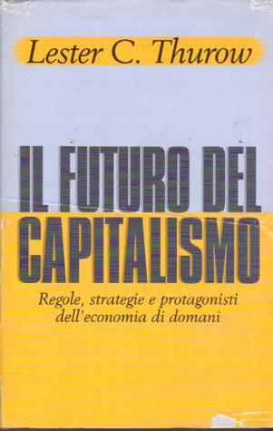 Il futuro del capitalismo: Regole, strategie e protagonisti delleconomia di domani Lester Carl Thurow