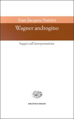 Wagner androgino: Saggio sullinterpretazione Jean-Jacques Nattiez