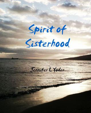 Spirit of Sisterhood  by  Jennifer L. Yoder