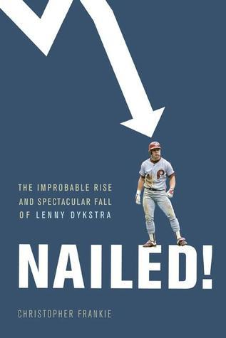 Nailed!: The Improbable Rise and Spectacular Fall of Lenny Dykstra Christopher Frankie