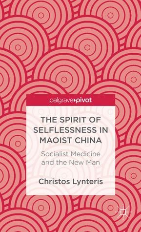 The Spirit of Selflessness in Maoist China: Socialist Medicine and the New Man Christos Lynteris