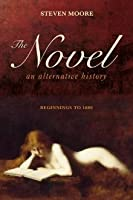 Novel, The: An Alternative History: Beginnings to 1600  by  Steven Moore