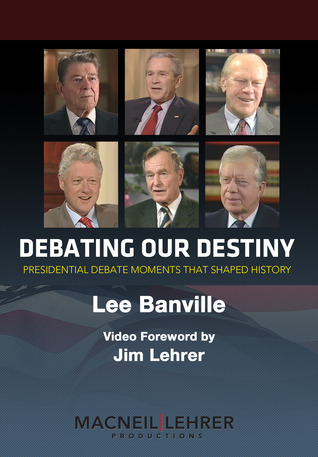 Debating Our Destiny: Presidential Debate Moments That Shaped History  by  Lee Banville