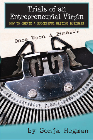 Trials of an Entrepreneurial Virgin: How to Create a Successful Writing Business  by  Sonja Hegman
