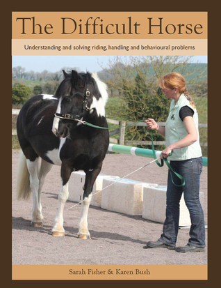 The Difficult Horse: Understanding and Solving Riding, Handling and Behavioural Problems  by  Sarah Fisher