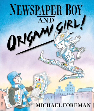 Newspaper Boy and Origami Girl!  by  Michael Foreman