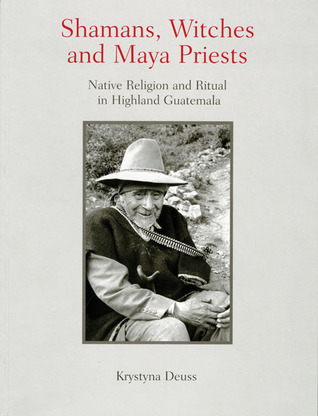 Shamans, Witches, and Maya Priests: Native Religion and Ritual in Highland Guatemala Krystyna Deuss