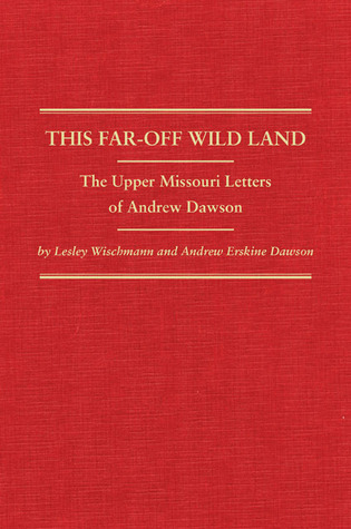 This Far-Off Wild Land: The Upper Missouri Letters of Andrew Dawson  by  Lesley Wischmann