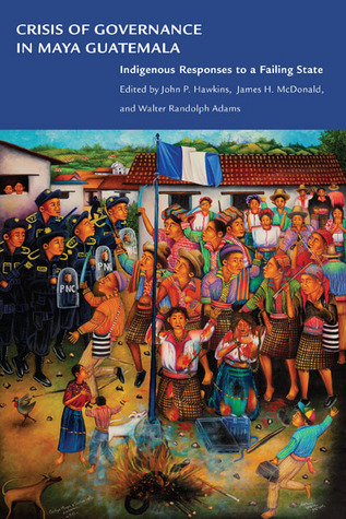 Crisis of Governance in Maya Guatemala: Indigenous Responses to a Failing State  by  John P. Hawkins
