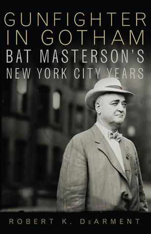Gunfighter in Gotham: Bat Mastersons New York City Years Robert K. Dearment