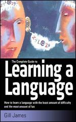 Complete Guide To Learning A Language, The: How To Learn A Language With The Least Amount Of Difficulty And The Most Amount Of Fun  by  Gill James