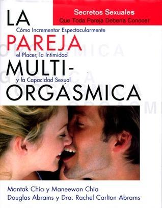 La pareja multi-orgásmica. Secretos sexuales que toda pareja debería conocer. Cómo potenciar enormemente el placer, la intimidad y la salud de la pareja  by  Mantak Chia