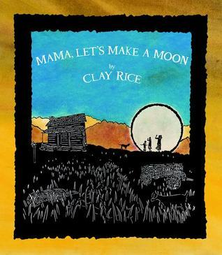 Mama, Lets Make a Moon  by  Clay Rice