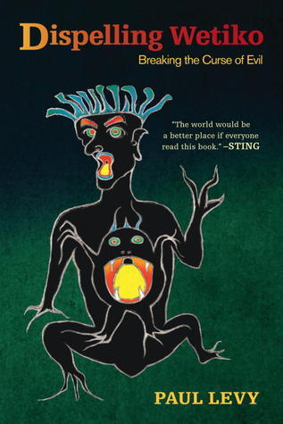 Dispelling Wetiko: Breaking the Curse of Evil  by  Paul  Levy