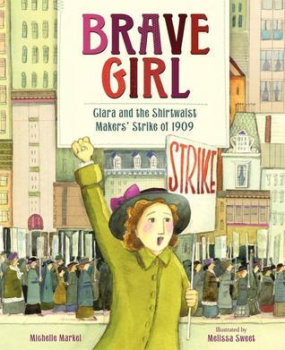 Brave Girl: Clara and the Shirtwaist Makers Strike of 1909 Michelle Markel