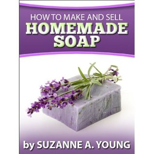 How To Make And Sell Homemade Soap Suzanne A. Young