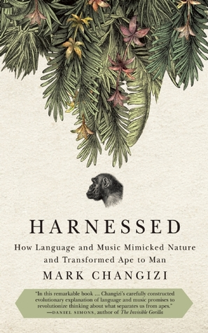 Harnessed: How Language and Music Mimicked Nature and Transformed Ape to Man  by  Mark Changizi