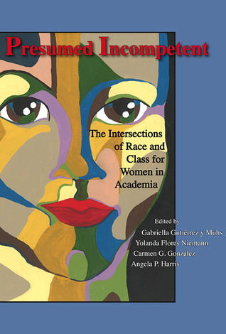 Presumed Incompetent: The Intersections of Race and Class for Women in Academia Gabriella Gutiérrez y Muhs