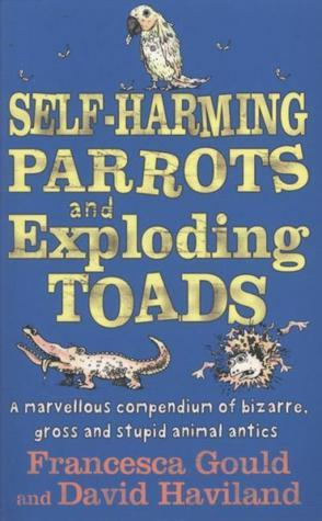 Self Harming Parrots And Exploding Toads: A Marvellous Compendium Of Bizarre, Gross And Stupid Animal Antics  by  Francesca Gould