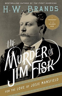 The Murder Of Jim Fisk For The Love Of Josie Mansfield: A Tragedy Of The Gilded Age  by  H.W. Brands