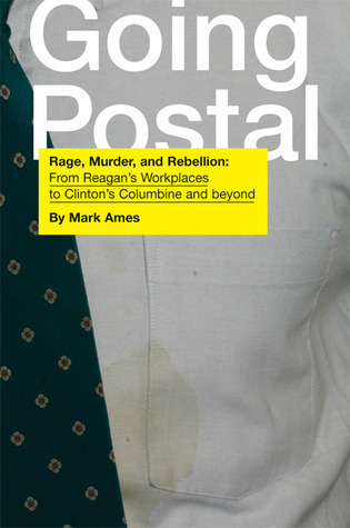 Going Postal: Rage, Murder, And Rebellion: From Reagans Workplaces To Clintons Columbine And Beyond  by  Mark Ames