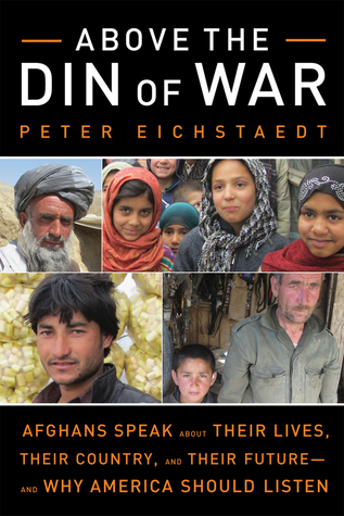 Above the Din of War: Afghans Speak About Their Lives, Their Country, and Their Future and Why America Should Listen  by  Peter Eichstaedt