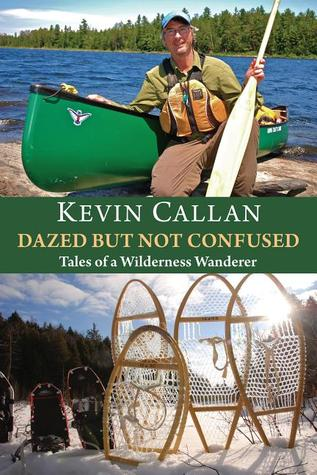 Dazed But Not Confused: Tales of a Wilderness Wanderer  by  Kevin Callan