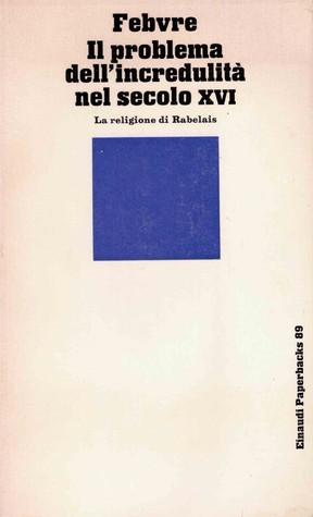 Il problema dellincredulità nel secolo XVI-La religione di Rabelais Lucien Febvre