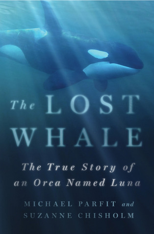 The Lost Whale: The True Story of an Orca Named Luna Michael Parfit