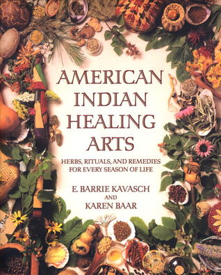 American Indian Healing Arts: Herbs, Rituals, and Remedies for Every Season of Life  by  E. Barrie Kavasch