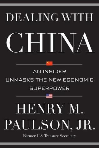 Dealing with China: An Insider Unmasks the New Economic Superpower Henry M. Paulson Jr.