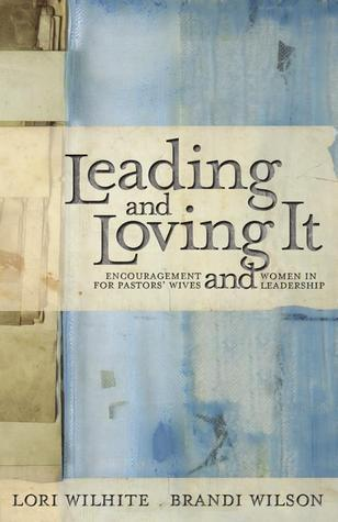 Leading and Loving It: Encouragement for Pastors Wives and Women in Leadership  by  Lori Wilhite
