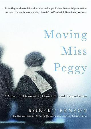 Moving Miss Peggy: A Story of Dementia, Courage and Consolation  by  Robert Benson