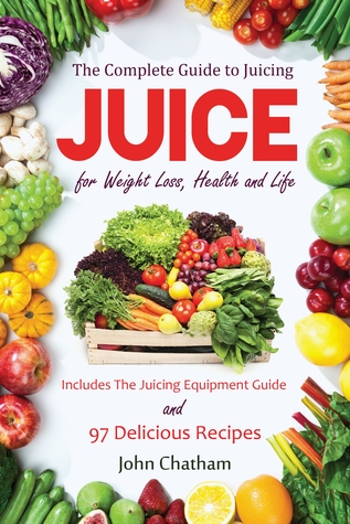 Juice: The Complete Guide to Juicing for Weight Loss, Health and Life - Includes The Juicing Equipment Guide and 97 Delicious Recipes  by  John Chatham