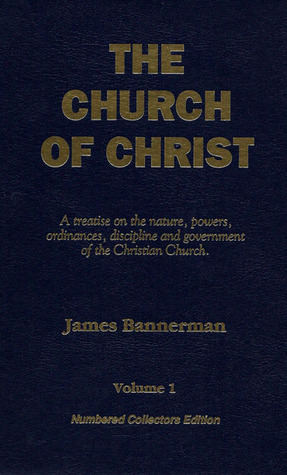 The Church Of Christ A Treatise On The Nature, Powers, Ordinances, Discipline And Government Of The Christian Church  by  James Bannerman