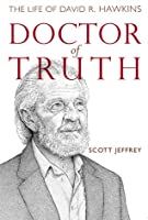 Doctor of Truth: The Authorized Biography of David R. Hawkins, M.D., Ph.D. Scott Jeffrey