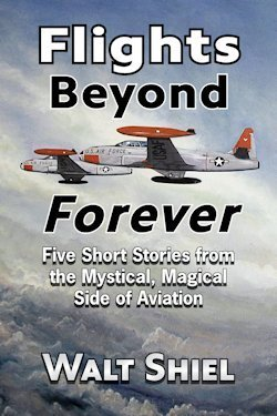 Flights Beyond Forever: Five Short Stories from the Mystical, Magical Side of Aviation  by  Walt Shiel
