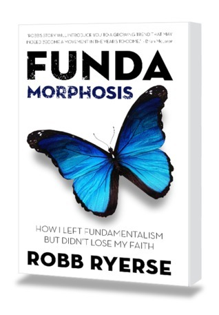 Fundamorphosis: How I Left Fundamentalism But Didnt Lose My Faith Robb Ryerse