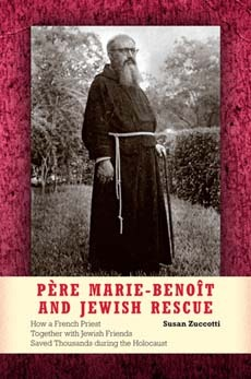 Pere Marie-Benoit and Jewish Rescue: How a French Priest Together with Jewish Friends Saved Thousands During the Holocaust Susan Zuccotti