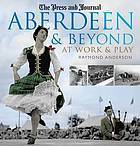 Aberdeen and Beyond: At Work and Play  by  Raymond Anderson