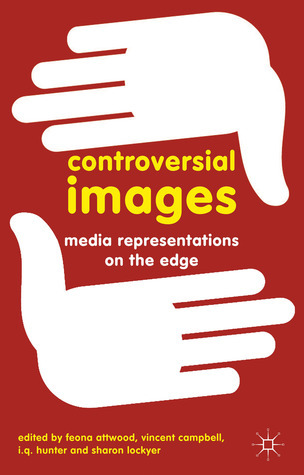 Controversial Images: Media Representations on the Edge Feona Attwood