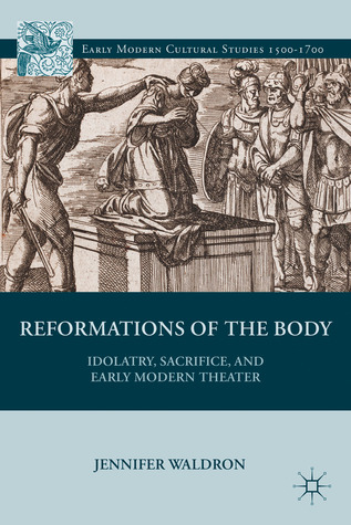 Idolatry, Sacrifice, and Early Modern Theater: Reformations of the Body Jennifer Waldron