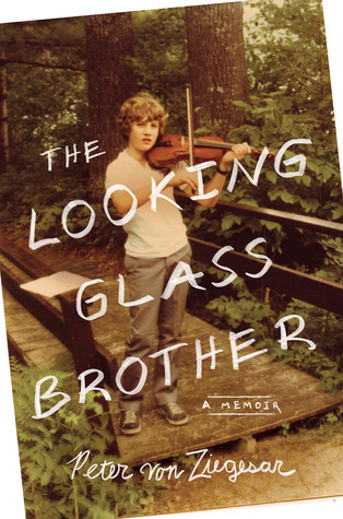 The Looking Glass Brother: The Preposterous, Moving, Hilarious, and Frequently Terrifying Story of My Gilded Age Long Island Family, My Philandering Father, and the Homeless Stepbrother Who Shares My Name  by  Peter von Ziegesar