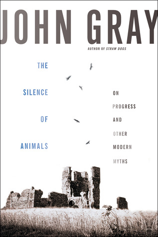 The Silence of Animals: On Progress and Other Modern Myths John N. Gray
