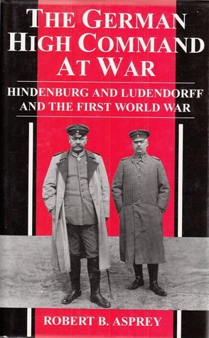 The German High Command At War: Hindenburg And Ludendorff And The First World War Robert B. Asprey